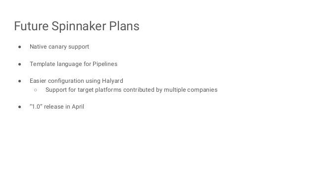 Future Spinnaker Plans ● Native canary support ● Template language for Pipelines ● Easier configuration using Halyard ○ Su...