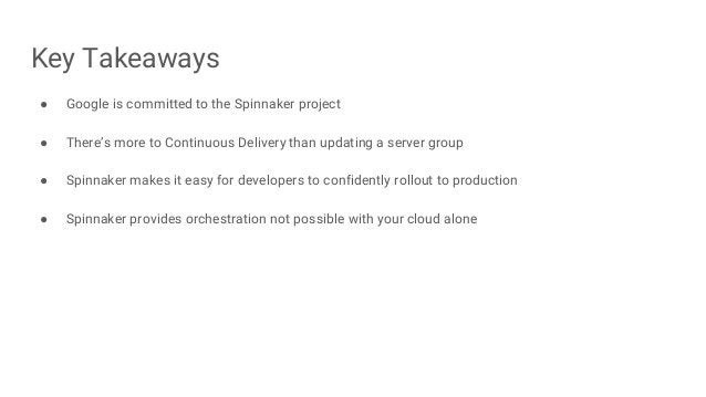 Key Takeaways ● Google is committed to the Spinnaker project ● There's more to Continuous Delivery than updating a server ...