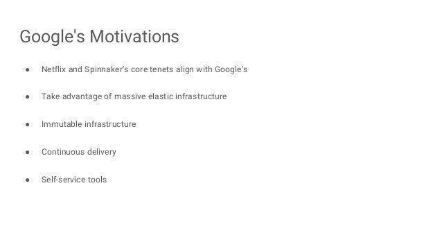 Google's Motivations ● Netflix and Spinnaker's core tenets align with Google's ● Take advantage of massive elastic infrast...