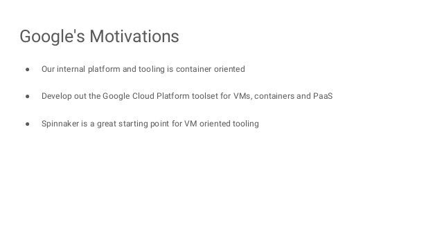 Google's Motivations ● Our internal platform and tooling is container oriented ● Develop out the Google Cloud Platform too...