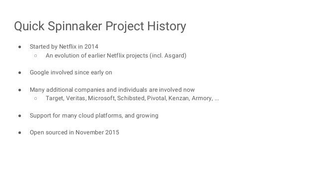 Quick Spinnaker Project History ● Started by Netflix in 2014 ○ An evolution of earlier Netflix projects (incl. Asgard) ● G...