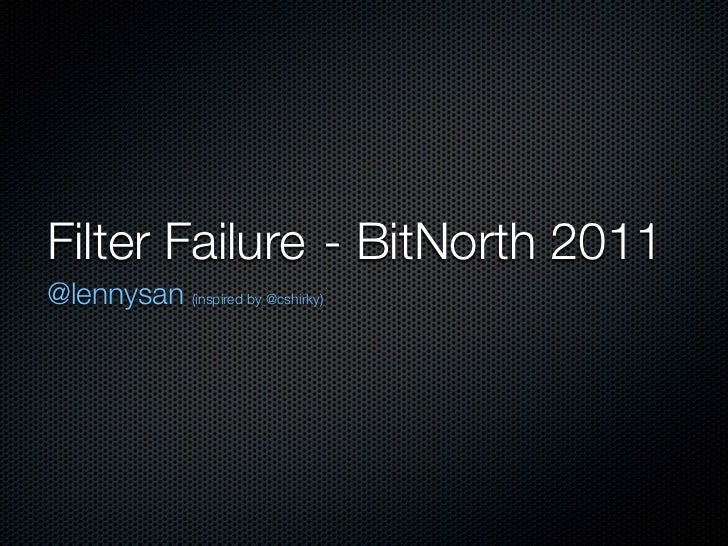 Filter Failure	 - BitNorth 2011@lennysan (inspired by @cshirky)