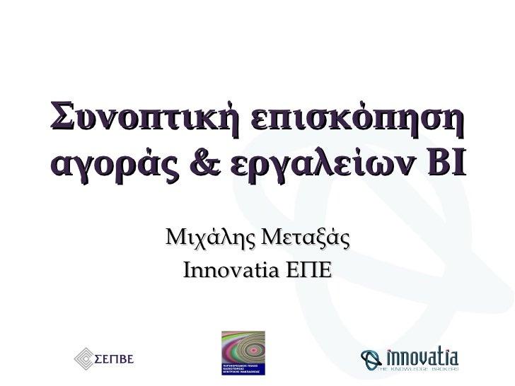 Συνοπτική επισκόπηση αγοράς & εργαλείων ΒΙ Μιχάλης Μεταξάς Innovatia  ΕΠΕ