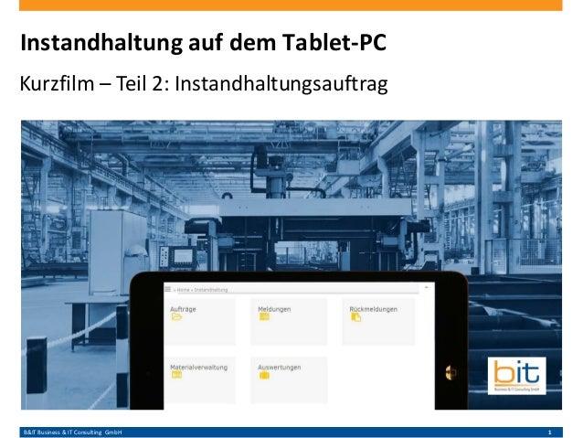 B&IT Business & IT Consulting GmbH 1 Instandhaltung auf dem Tablet-PC Kurzfilm – Teil 2: Instandhaltungsauftrag