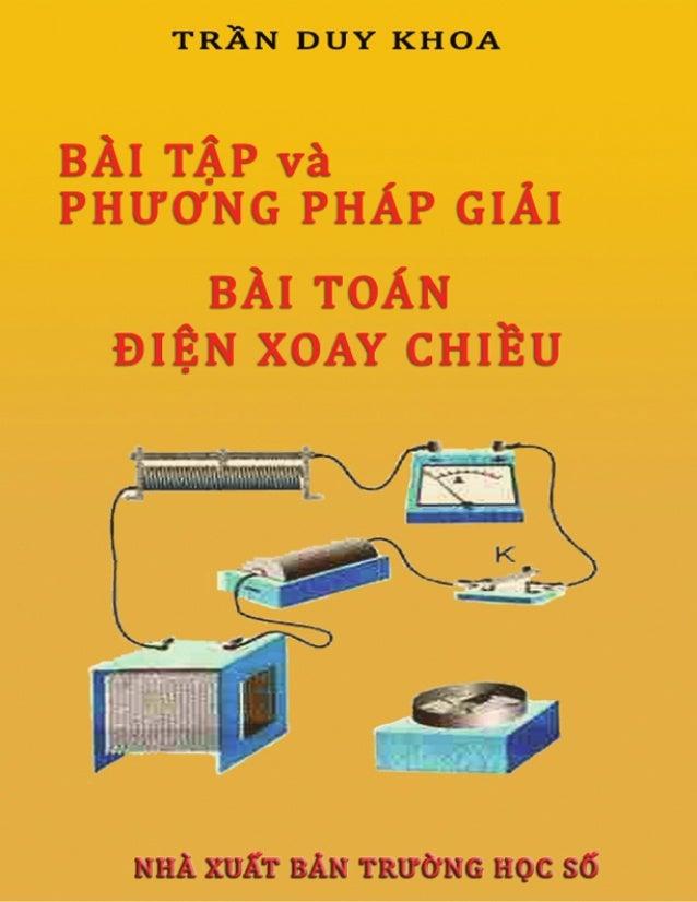 """LỜI MỞ ĐẦUCuốn """" Bài tập điện xoay chiều"""" được biên soạn bởi chuyên gia Trường học số: Trần Duy Khoahiện đang làm việc tại..."""