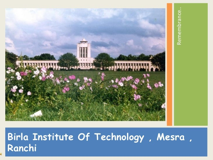 <ul><li>Birla Institute Of Technology , Mesra , Ranchi </li></ul><ul><li>Remembrance..  </li></ul>