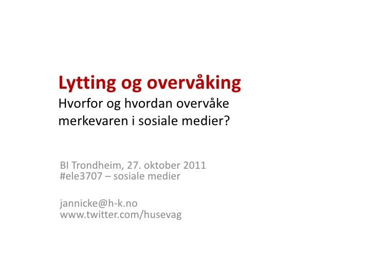 Lytting og overvåkingHvorfor og hvordan overvåkemerkevaren i sosiale medier?BI Trondheim, 27. oktober 2011#ele3707 – sosia...