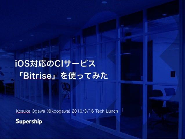 iOS対応のCIサービス 「Bitrise」を使ってみた Kosuke Ogawa (@koogawa) 2016/3/16 Tech Lunch
