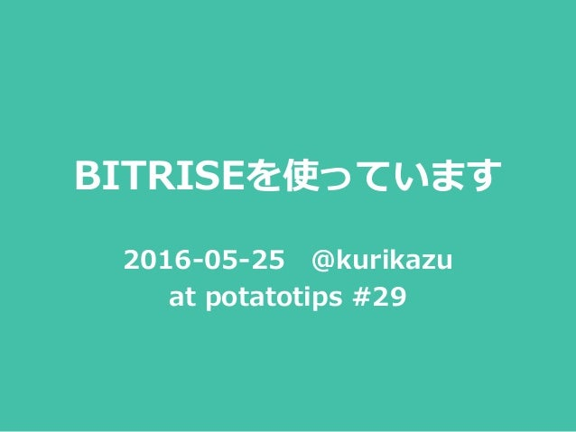 BITRISEを使っています 2016-05-25 @kurikazu at potatotips #29