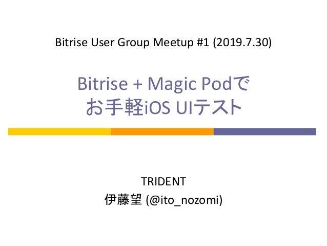 Bitrise + Magic Podで お手軽iOS UIテスト TRIDENT 伊藤望 (@ito_nozomi) Bitrise User Group Meetup #1 (2019.7.30)