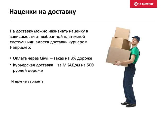 Наценки на доставку На доставку можно назначать наценку в зависимости от выбранной платежной системы или адреса доставки к...