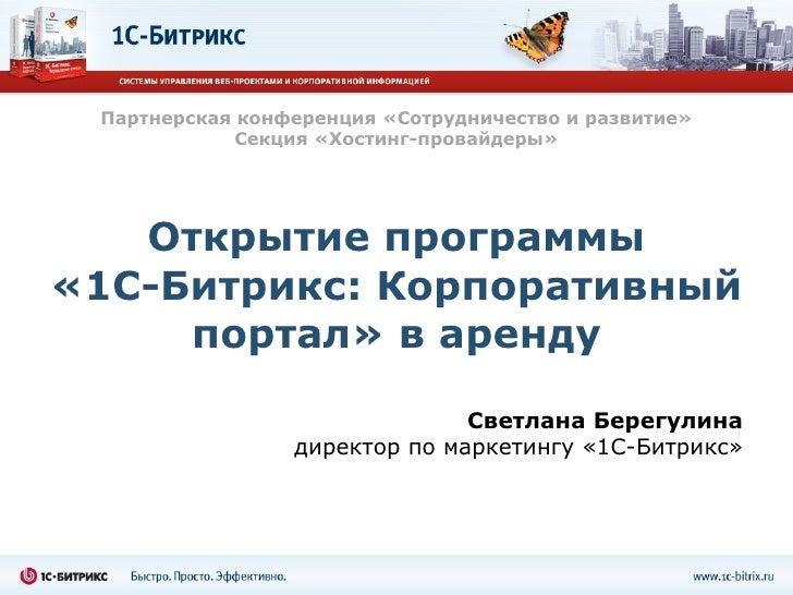 Открытие программы «1С-Битрикс: Корпоративный портал» в аренду Светлана Берегулина директор по маркетингу «1С-Битрикс» Пар...