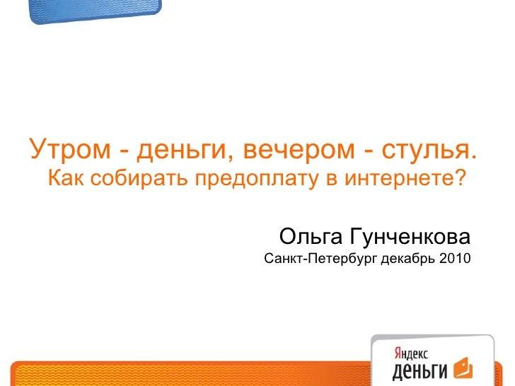 Утром - деньги, вечером - стулья.  Как собирать предоплату в интернете? Ольга Гунченкова Санкт-Петербург декабрь 2010