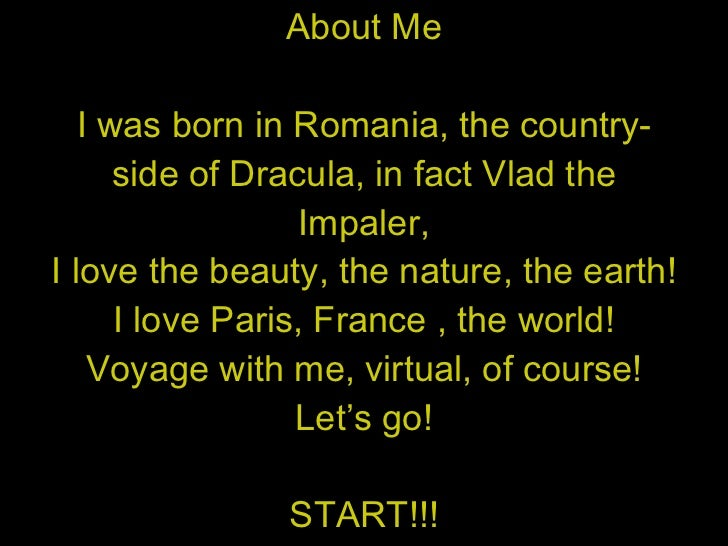 About Me I was born in Romania, the country- side of Dracula, in fact Vlad the Impaler, I love the beauty, the nature, the...