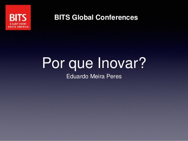 Por que Inovar? Eduardo Meira Peres BITS Global Conferences