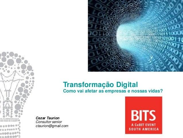 Transformação Digital Como vai afetar as empresas e nossas vidas? Cezar Taurion Consultor senior ctaurion@gmail.com
