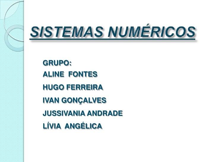 SISTEMAS NUMÉRICOS<br />GRUPO:<br />ALINE  FONTES <br />HUGO FERREIRA<br />IVAN GONÇALVES<br />JUSSIVANIA ANDRADE<br />LÍ...