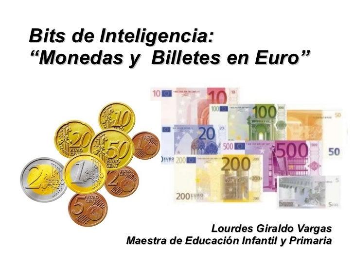 """Bits de Inteligencia: """"Monedas y Billetes en Euro""""                             Lourdes Giraldo Vargas          Maestra de ..."""