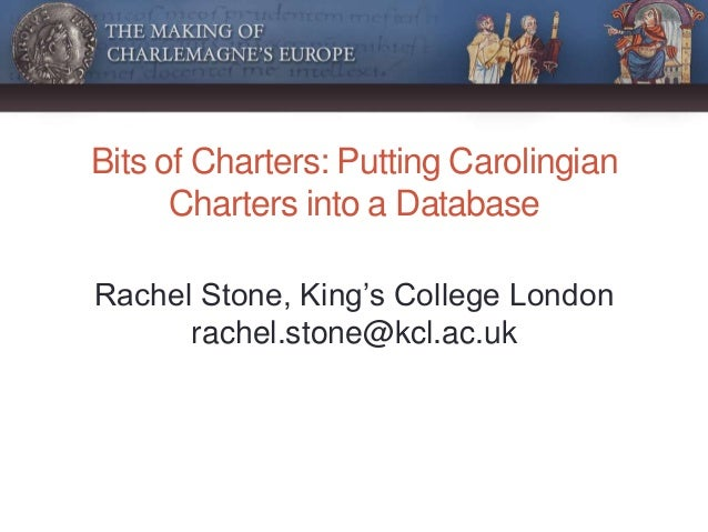 Bits of Charters: Putting Carolingian Charters into a Database Rachel Stone, King's College London rachel.stone@kcl.ac.uk