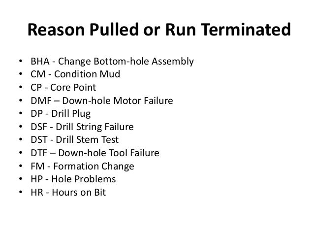 Reason Pulled or Run Terminated • BHA - Change Bottom-hole Assembly • CM - Condition Mud • CP - Core Point • DMF – Down-ho...