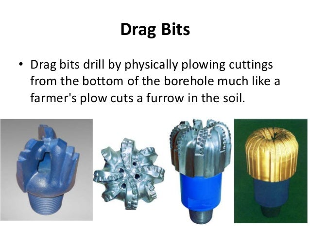 Drag Bits • Drag bits drill by physically plowing cuttings from the bottom of the borehole much like a farmer's plow cuts ...