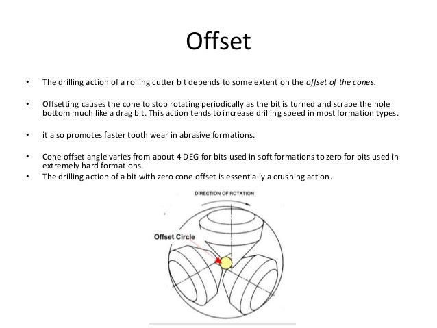 Offset • The drilling action of a rolling cutter bit depends to some extent on the offset of the cones. • Offsetting cause...
