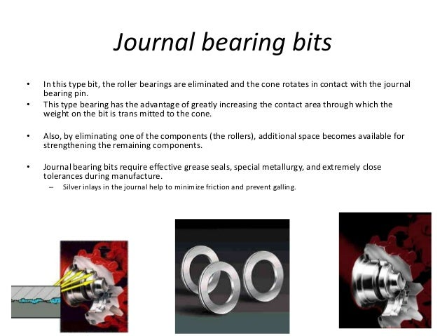 Journal bearing bits • In this type bit, the roller bearings are eliminated and the cone rotates in contact with the journ...