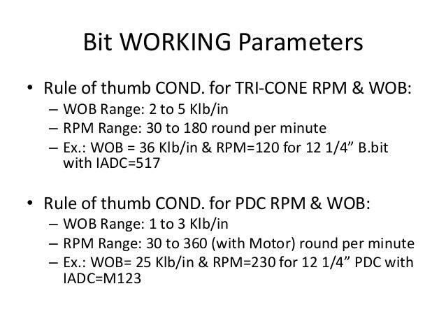 Bit WORKING Parameters • Rule of thumb COND. for TRI-CONE RPM & WOB: – WOB Range: 2 to 5 Klb/in – RPM Range: 30 to 180 rou...