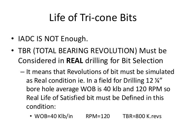 Life of Tri-cone Bits • IADC IS NOT Enough. • TBR (TOTAL BEARING REVOLUTION) Must be Considered in REAL drilling for Bit S...
