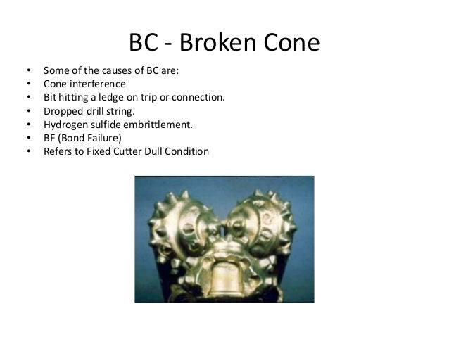 BC - Broken Cone • Some of the causes of BC are: • Cone interference • Bit hitting a ledge on trip or connection. • Droppe...