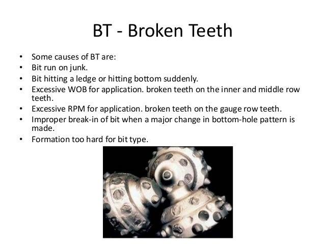 BT - Broken Teeth • Some causes of BT are: • Bit run on junk. • Bit hitting a ledge or hitting bottom suddenly. • Excessiv...