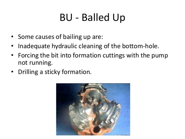 BU - Balled Up • Some causes of bailing up are: • Inadequate hydraulic cleaning of the bottom-hole. • Forcing the bit into...