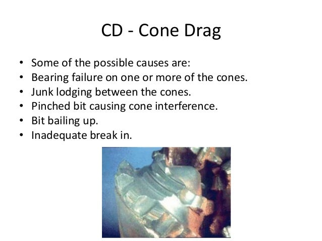 CD - Cone Drag • Some of the possible causes are: • Bearing failure on one or more of the cones. • Junk lodging between th...