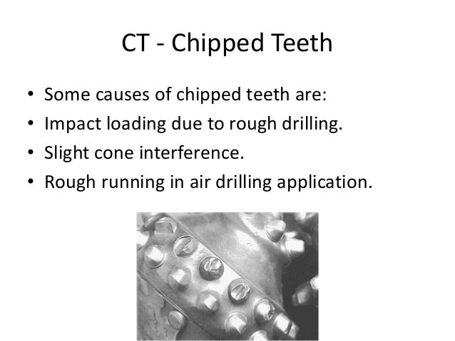 CT - Chipped Teeth • Some causes of chipped teeth are: • Impact loading due to rough drilling. • Slight cone interference....