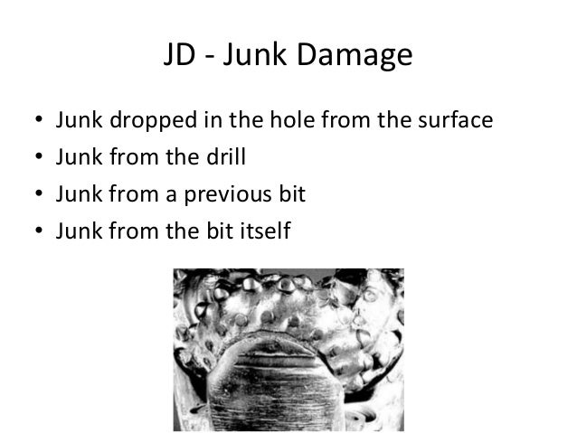 JD - Junk Damage • Junk dropped in the hole from the surface • Junk from the drill • Junk from a previous bit • Junk from ...