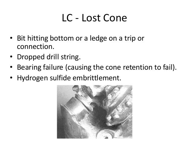 LC - Lost Cone • Bit hitting bottom or a ledge on a trip or connection. • Dropped drill string. • Bearing failure (causing...