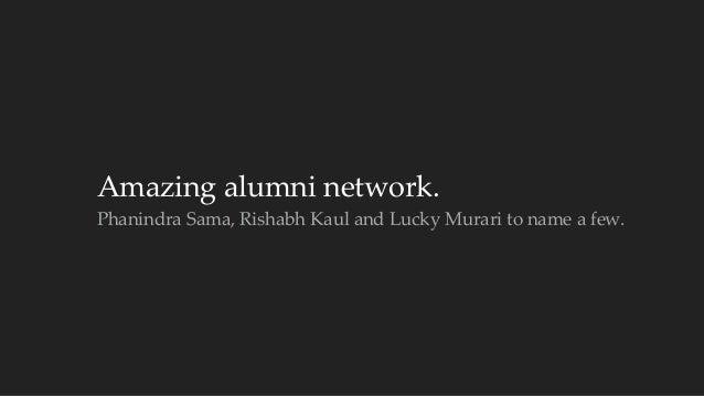 Amazing alumni network.  Phanindra Sama, Rishabh Kaul and Lucky Murari to name a few.