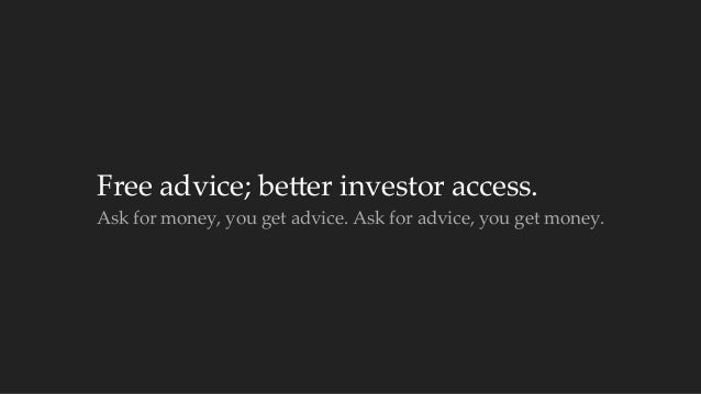 Free advice; becer investor access.  Ask for money, you get advice. Ask for advice, you get money.