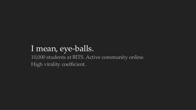 I mean, eye-‐‑balls.  10,000 students at BITS. Active community online.  High virality coefficient.