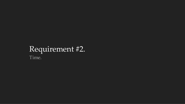 Requirement #2.  Time.