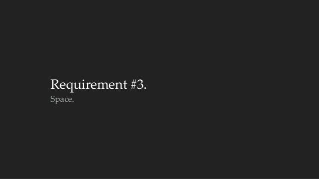 Requirement #3.  Space.
