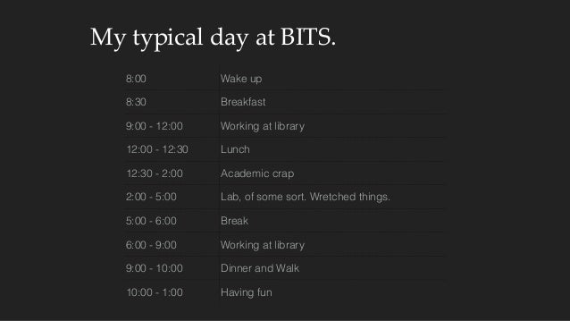 My typical day at BITS. 8:00 Wake up 8:30 Breakfast 9:00 - 12:00 Working at library 12:00 - 12:30 Lunch 12:30 - 2:00 A...