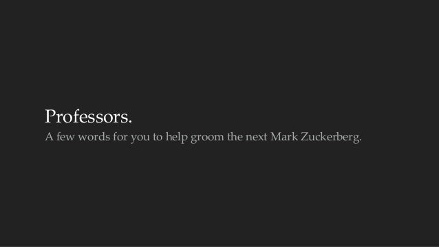 Professors.  A few words for you to help groom the next Mark Zuckerberg.