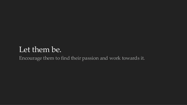 Let them be.  Encourage them to find their passion and work towards it.