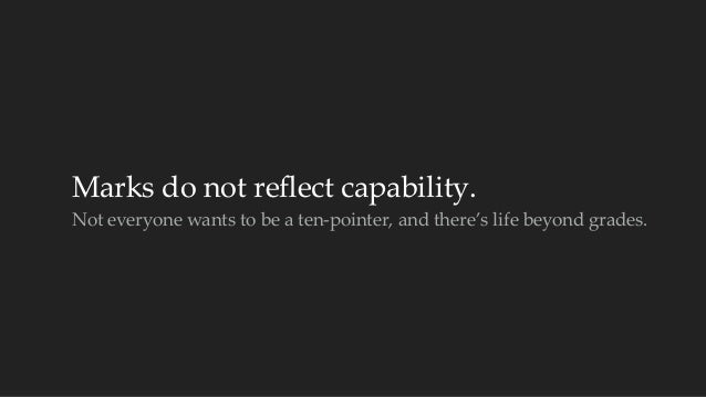 Marks do not reflect capability.  Not everyone wants to be a ten-‐‑pointer, and there's life beyond grades.