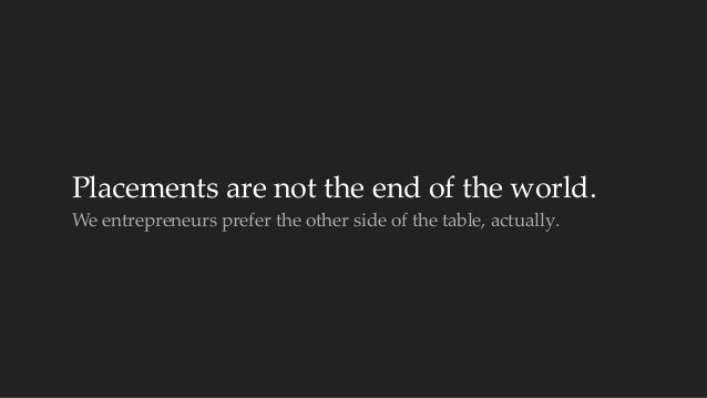 Placements are not the end of the world.  We entrepreneurs prefer the other side of the table, actually.