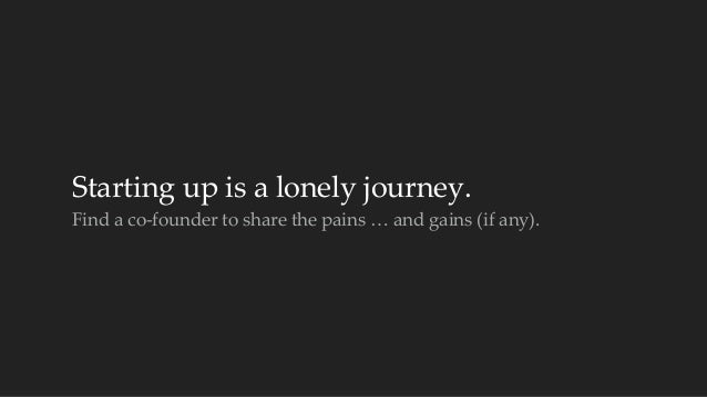 Starting up is a lonely journey.  Find a co-‐‑founder to share the pains … and gains (if any).
