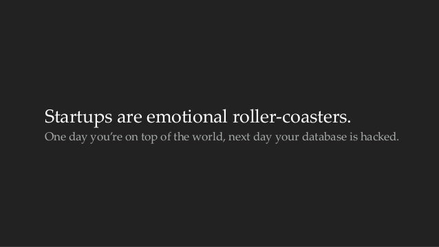 Startups are emotional roller-‐‑coasters.  One day you're on top of the world, next day your database is ...