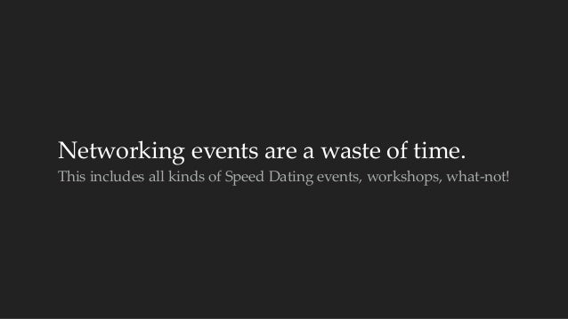 Networking events are a waste of time.  This includes all kinds of Speed Dating events, workshops, what-‐...