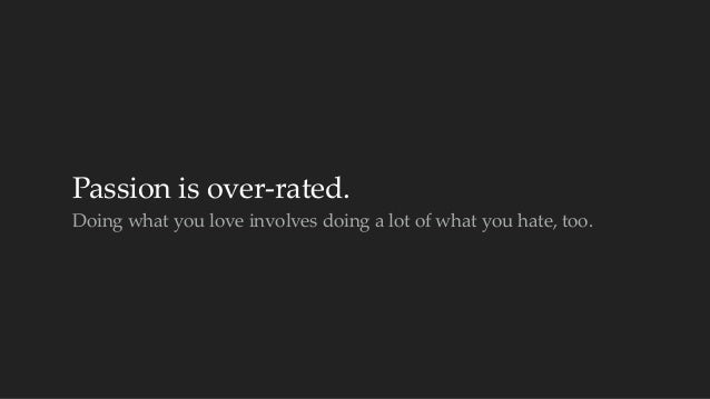 Passion is over-‐‑rated.  Doing what you love involves doing a lot of what you hate, too.